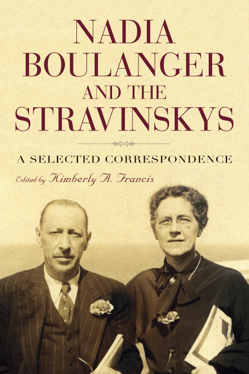 Nadia Bolanger and the Stravinskys: A Selected Correspondence - Edited by Kimberly A Francis