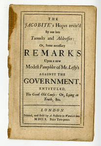 The Jacobite's Hopes reviv'd By our late Tumults and Addresses : Or, Some necessary Remarks Upon a new Modest Pamphlet of Mr. Lesly's against the Government, Entituled, The Good Old Cause : Or, Lying in Truth, &c.